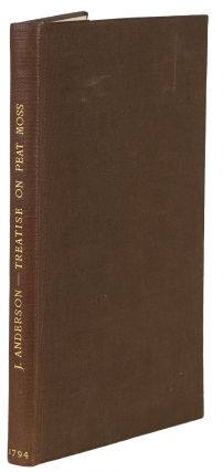 A Practical Treatise on Peat Moss, Considered as in its Natural State Fitted for Affording Fuel, or as Susceptible of Being Converted into Mold Capable of Yielding Abundant Crops of Useful Produce; with Full Directions for Converting it from the State of Peat into that of Mold, and Afterwards Cultivating it as a Soil
