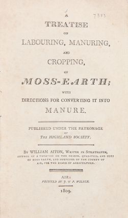 A Treatise on Labouring, Manuring, and Cropping, of Moss-Earth; with Directions for Converting it...