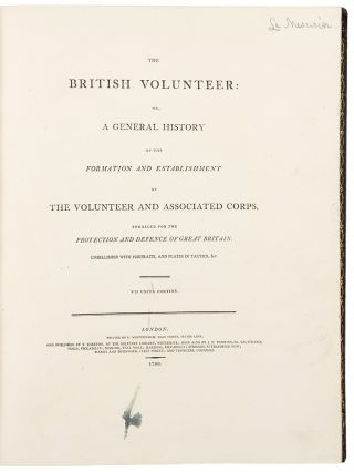 The British Volunteer: or, A General History of the Formation and Establishment of the Volunteer and Associated Corps, enrolled for the Protection and Defence of Great Britain.