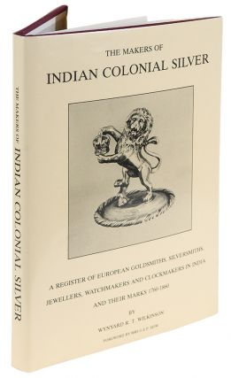 The Makers of Indian Colonial Silver. Wynyard R. T. WILKINSON