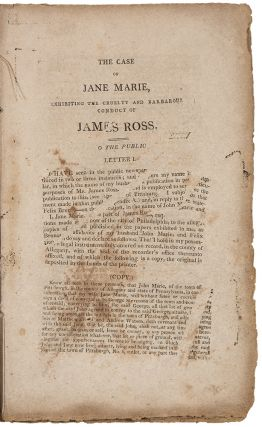The Case of Jane Marie, exhibiting the Cruelty and Barbarous Conduct of James Ross, to a Defenceless Woman. Written and Published by the object of his cruelty and vengeance and addressed to the Public of Philadelphia and the Whole of Pennsylvania