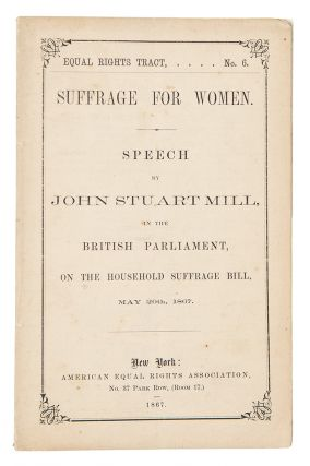 Equal Rights Tract No. 6. Suffrage for Women. Speech by John Stuart Mill, in the British...