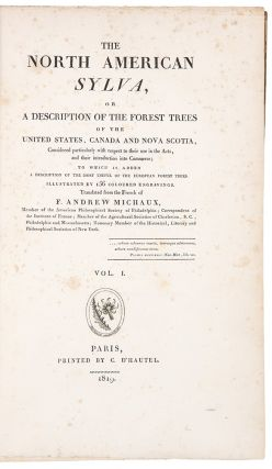 The North American Sylva, or a Description of Forest Trees, of the United States, Canada, and Nova Scotia, considered particularly with respect to their use in the Arts, and their introduction into Commerce