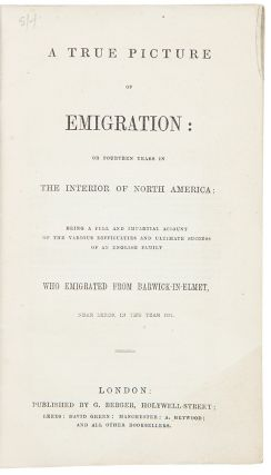 A True Picture of Emigration; or Fourteen Years in The Interior of North America; being a full and impartial account of the various difficulties and ultimate success of an English family who emigrated from Barwick-in-Elmet, near Leeds, in the year 1841