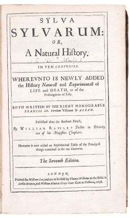 Sylva sylvarum: or, A natural history. In ten centuries. Whereunto is newly added the history naturall and experimentall of life and death, or of the prolongation of life. Both written by the right honourable Francis Lo. Verulam Viscount St. Alban. Published after the authors death, by William Ravvley ... The Seventh Edition