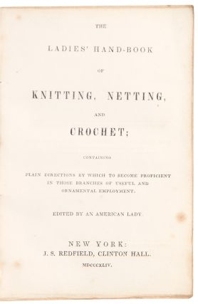 The Ladies' Handbook of Knitting, Netting, and Crochet; containing plain directions by which to become proficient in those branches of useful and ornamental employment. Edited by an American Lady.
