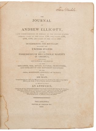 The Journal of Andrew Ellicott, late commissioner on behalf of the United States during part of the year 1796, the years 1797, 1798, 1799, and part of the year 1800: for determining the boundary between the United States and the possessions of his Catholic Majesty in America, containing occasional remarks on the situation, soil, rivers, natural productions, and diseases of the different countries on the Ohio, Mississippi, and Gulf of Mexico ...