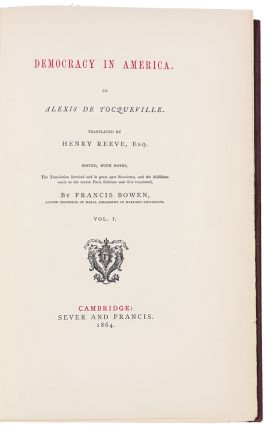 Democracy in America ... translated by Henry Reeve, Esq. Edited, with notes, the translation revised and in great part Rewritten, and the Additions made to the recent Paris editions now first translated, by Francis Bowen ...